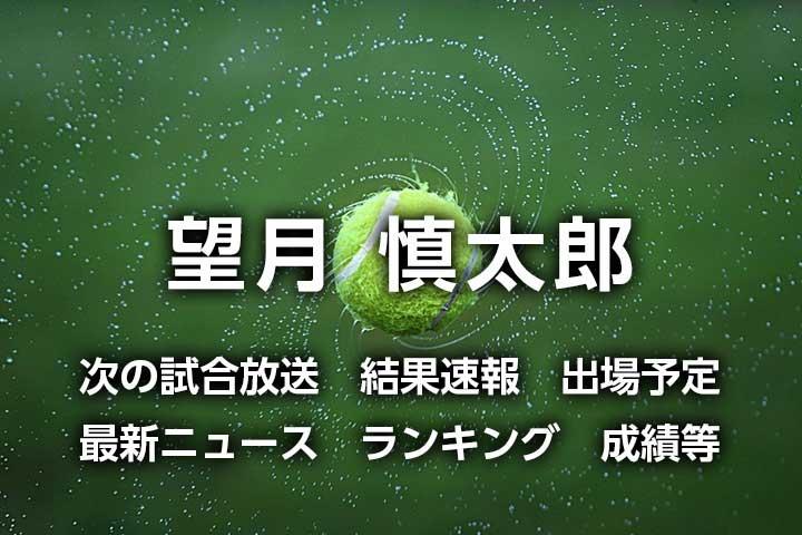 【望月慎太郎】次の試合と放送予定(テレビ放送・ネット配信)2021年最新結果速報