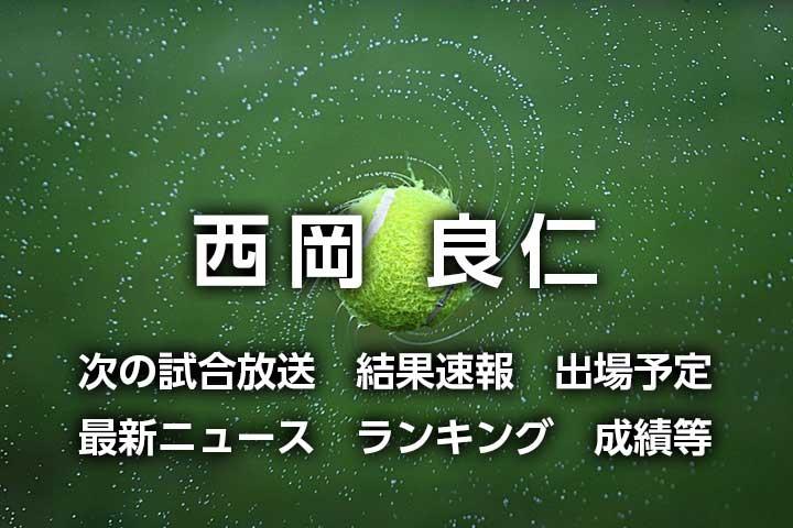 【西岡良仁 2021年】次の試合放送・結果速報・出場予定|最新ニュース、ライブスコア、シーズン成績など