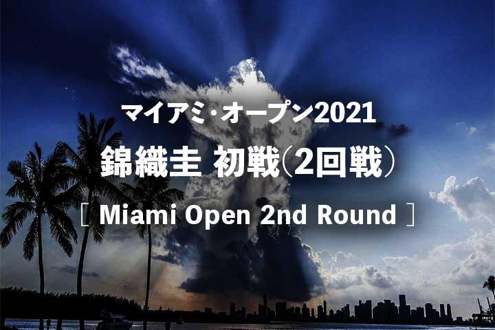 【錦織圭】マイアミオープン2021・2回戦(初戦)の試合結果速報、放送予定(テレビ放送・ネット中継)