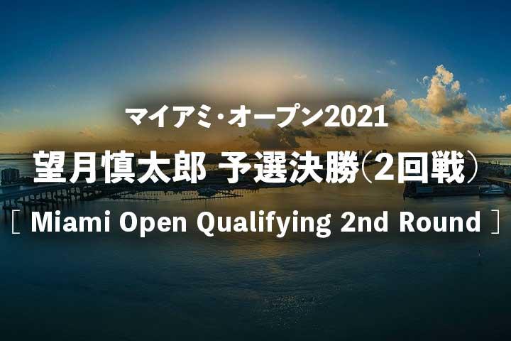 【望月慎太郎】マイアミオープン2021・予選2回戦の試合結果速報、放送予定(テレビ放送・ネット中継)