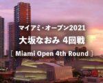 【大坂なおみ 4回戦 試合放送】2021年マイアミオープンの結果速報、テレビ放送・ネット中継の開始時間(何時から)